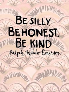 """""""Be silly, be honest, be kind"""" - Ralph Waldo Emerson"""