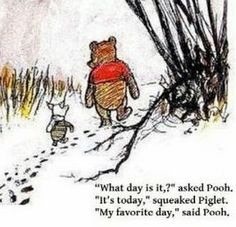 """What day is it?"" asked Pooh. ""It's today,"" squeaked Piglet.  ""My favorite day,"" said Pooh. #Quotation #Pooh #AA_Milne"