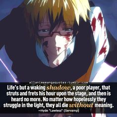 """""""Life's but a waking shadow, a poor player that struts and frets his hour upon the stage, and then is heard no more. No matter how hopelessly they struggle in the light, they all die without meaning"""""""
