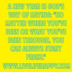 """A new year is God's way of saying: """"No matter where you've been or what you've been through, you can always start fresh."""""""
