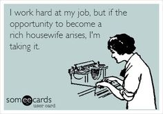 Free and Funny Workplace Ecard: I work hard at my job, but if the opportunity to become a rich housewife arises, I'm taking it. Create and send your own custom Workplace ecard. Just In Case, Just For You, No Kidding, My Sun And Stars, Youre My Person, I Work Hard, Working Hard, Work Humor, Work Funnies
