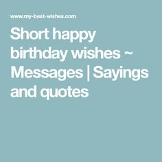 Short happy birthday wishes ~ Messages   Sayings and quotes