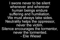 "Elie Wiesel: ""I swore never to be silent whenever and wherever human beings endure suffering and humiliation. We must always take sides. Neutrality helps the oppressor, never the victim. Silence encourages the tormentor, never the tormented."" - Google Search"