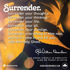 Surrender. Surrender your thoughts. Surrender your thinking. Surrender your life. Surrender your all. Surrender your prestige. Surrender everything to Him now, and He'll come in and fill you with the Holy Ghost. Image Quote from: GOD HIDING HIMSELF IN SIMPLICITY - ALBQ NM FRIDAY 63-0412E - Rev. William Marrion Branham