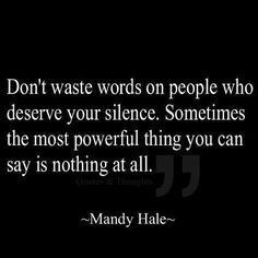 Don't waste words on people who deserve your silence. Sometimes the most powerful thing you can say is nothing at all. Mandy Hale
