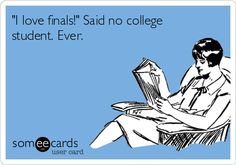 I love finals! Said no college student. Ever.