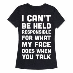 "It's true. (Show off your sassy side and confident attitude. This sassy design features the text ""I Can't Be Held Responsible For What My Face Does When You Talk"" for those with a sassy attitude, confidence, and uncontrollable RBF. T Shirts With Sayings, Cool T Shirts, Sassy Shirts, Rude T Shirts, Sassy Sayings, Sarcastic Shirts, Men Shirts, T Shirts For Women, Funny Outfits"