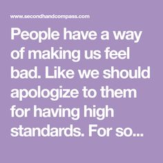 People have a way of making us feel bad. Like we should apologize to them for having high standards. For some things though, you should never apologize.