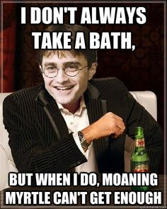 I don't always take a bath, But when I do, Moaning Myrtle can't ...