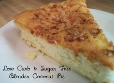 On a low carb diet, this is the next best thing.   It's not so much like a cream pie, but it sure is good.  And easy.  That counts a lot.    .    Blender Coconut Pie    4 eggs  ¼ cup butter  ¼ t salt  2 t coconut extract (flavoring)  2 t vanilla  ½ t baking powder  1 cup unsweetened coconut  2 cups heavy cream  ½ cup Splenda    Pre-heat oven to 350 degrees. Butter a 9 inch pie pan.  Place all ingredients in a blender and blend until smooth.  Pour into prepared pie pan and bake for…