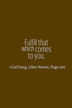 Fulfill that which comes to you. ~Carl Jung, Liber Novus, Page 300