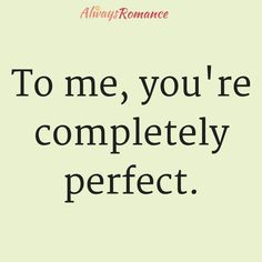 To me, you're completely perfect. #Love #Romance https://getperformancemarketing.com/brands/always-romance/love-quotes-by-always-romance/nggallery/page/3/