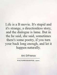 Life is a B movie. It's stupid and it's strange, a directionless story, and the dialogue is lame. But in the he said, she said, sometimes there's some poetry, if you turn your back long enough, and let it happen naturally. Picture Quotes.