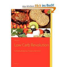 Low Carb Revolution…mehr als nur ein Kochbuch Die Kohlenhydratarme Ernährung stellt ein revolutionäres Ernährungskonzept vor. Es basiert auf der Erkenntnis, dass zu viele Kohlenhydrate in der täglichen Nahrung nicht gut sind für den Menschen. Ernährungswissenschaftler haben herausgefunden, dass das Zuviel an Kohlenhydraten den Blutzuckerspiegel in die Höhe schnellen lässt, was dazu führt, dass viel Insulin ausgeschüttet wird...!