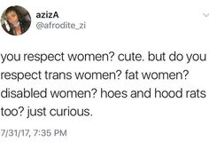 You need to respect women (respect as in, treat like human beings). You need to respect ALL women. No exceptions. | Respect, women, trans people, fat people, disabled people, intersectionalism