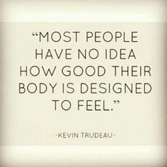 Most people have no idea how good their body is designed to feel