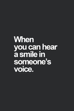When you can hear a smile im someone's voice. I love you <3