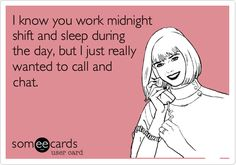 I know you work midnight shift and sleep during the day, but I just really wanted to call and chat.