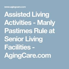 Assisted Living Activities - Manly Pastimes Rule at Senior Living Facilities - AgingCare.com