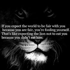 if you expect the world to be fair with you....