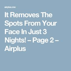It Removes The Spots From Your Face In Just 3 Nights! – Page 2 – Airplus