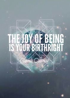 The joy of being is your birthright. | Cosmic Optimist