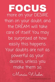 """If you doubt your power, you give power to your doubt.... """"Focus more on your DESIRE, than on your doubt, and the dream will take care of itself."""" - Marcia Wieber #motivationalvideo"""