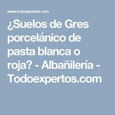 ¿Suelos de Gres porcelánico de pasta blanca o roja? - Albañilería - Todoexpertos.com