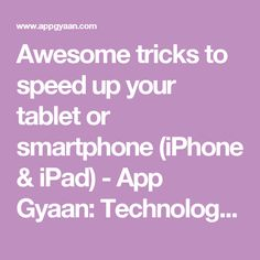 Awesome tricks to speed up your tablet or smartphone (iPhone & iPad) - App Gyaan: Technology news, Gadgets reviews, iPhone tips, Android tips and Buying Guide