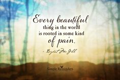 """""""Every beautiful thing in the world is rooted in some kind of pain"""" by Bryant McGill"""