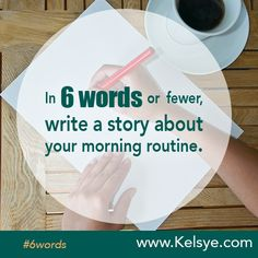 Writing prompt: In SIX WORDS or fewer, write a story about your morning routine. Leave your story in the comments below. Tip: The first time you leave a comment on my blog I manually approve it before it goes live. After the first one, it's instant.