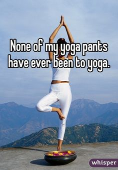 None of my yoga pants have ever been to yoga. #fitnessfail