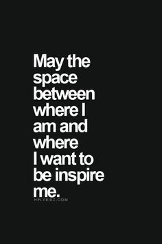 May the Space between where I am and where I want to be inspire me. In Jesus Name, Amen. #Motivational #Quotes #Words #Sayings #Life #Inspiration