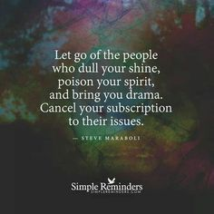 Amen!!  It's time to let go of negative and hurtful people in your life and enjoy the people who truly love you.