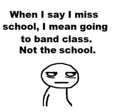 Band is the best part of the whole school, but school is good also. Me: Also Choir and Drama