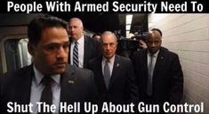 Security - They all have it, President, Congress, celebrities....but we can't defend ourselves because they want out guns.  How about ---NO WAY