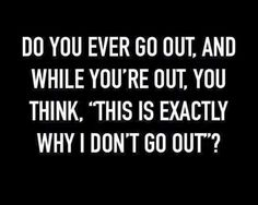 Do you ever go out, and while you're out, you think, 'this is exactly why i don't go out'?