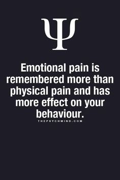 emotional pain is remembered more than physical pain and has more effect on your behavior.