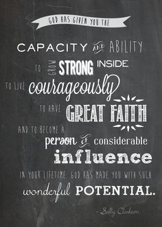 God Has Given You the Capacity and Ability to Grow Strong Inside, to Live Courageously, to Have Great Faith and to Become a Person of Considerable Influence in your lifetime.  FREE download by Sally Clarkson. And find out how to get it printed in large format for only $2!