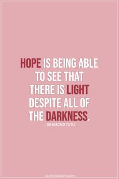 Hope Quote |  Hope is being able to see that there is light despite all of the darkness. - Desmond Tutu  | #Hope #HopeQuotes #Quotes
