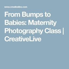 From Bumps to Babies: Maternity Photography Class | CreativeLive