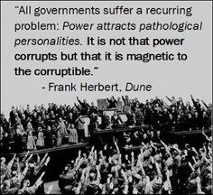 """""""All governments suffer a recurring problem: Power attracts pathological personalities. It is not that power corrupts but that it is magnetic to the corruptible."""" - Frank Herbert - There are filters in place, good people do not get through. Quotable Quotes, Wisdom Quotes, Qoutes, Quotes Quotes, Quotes Literature, Literary Quotes, Dune Quotes, Great Quotes, Inspirational Quotes"""