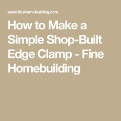 How to Make a Simple Shop-Built Edge Clamp - Fine Homebuilding
