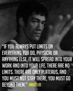 Bruce Lee: if you always put limits on everything you do...