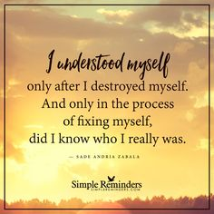 In the process of fixing myself I understood myself only after I destroyed myself. And only in the process of fixing myself, did I know who I really was. — Sade Andria Zabala