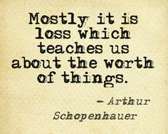 """Mostly it is loss which teaches us about the worth of things"" - Schopenhauer"