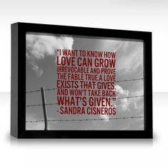 I want to know how love can grow irrevocable and prove the fable true. A love exists that gives. And won't take back what's given. ~Sandra Cisneros