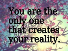 You create your own REALITY!