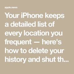 Your iPhone keeps a detailed list of every location you frequent — here's how to delete your history and shut the feature off for good — Business Insider - Dreama Buck - hacks