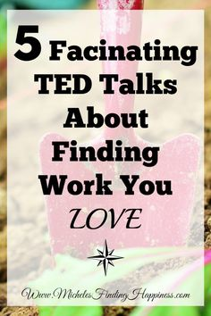5 Fascinating TED Talks about Finding Work You Love - Michele's Finding Happiness